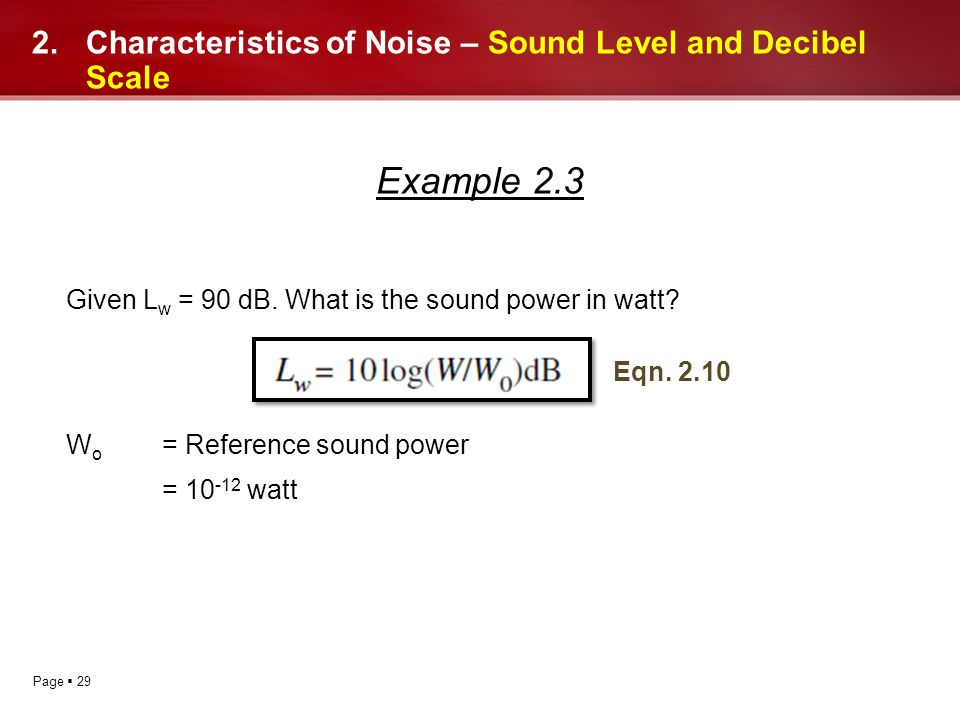 Page 29 2.Characteristics of Noise – Sound Level and Decibel Scale Example 2.3 Given L w = 90 dB. What is the sound power in watt? W o = Reference sou