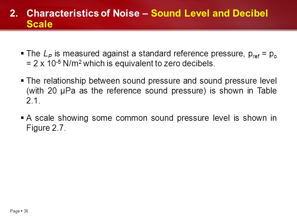 Page 36 2.Characteristics of Noise – Sound Level and Decibel Scale The L P is measured against a standard reference pressure, p ref = p o = 2 x 10 -5