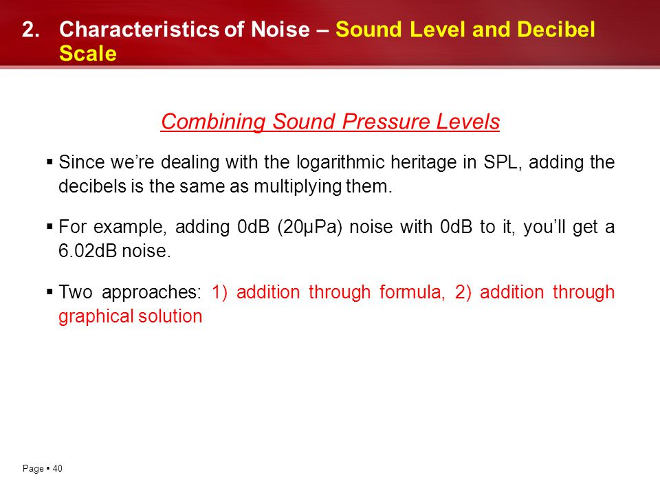 Page 40 2.Characteristics of Noise – Sound Level and Decibel Scale Combining Sound Pressure Levels Since were dealing with the logarithmic heritage in