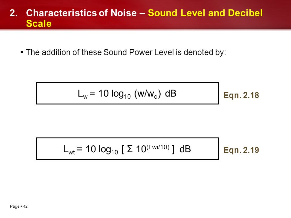 Page 42 2.Characteristics of Noise – Sound Level and Decibel Scale The addition of these Sound Power Level is denoted by: L w = 10 log 10 (w/w o )dB L