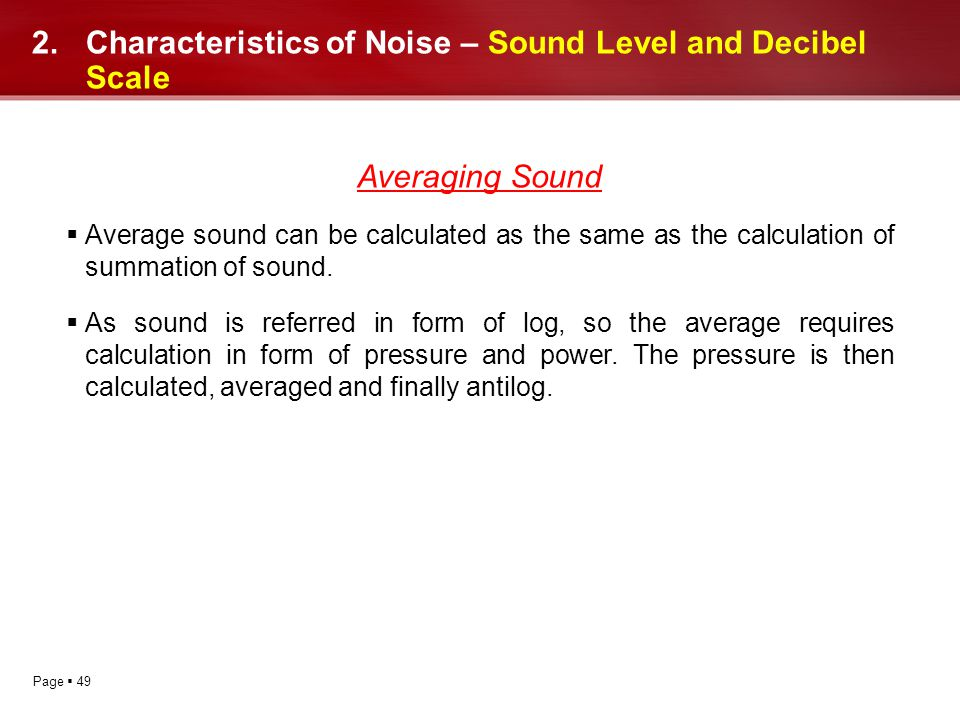 Page 49 2.Characteristics of Noise – Sound Level and Decibel Scale Averaging Sound Average sound can be calculated as the same as the calculation of s