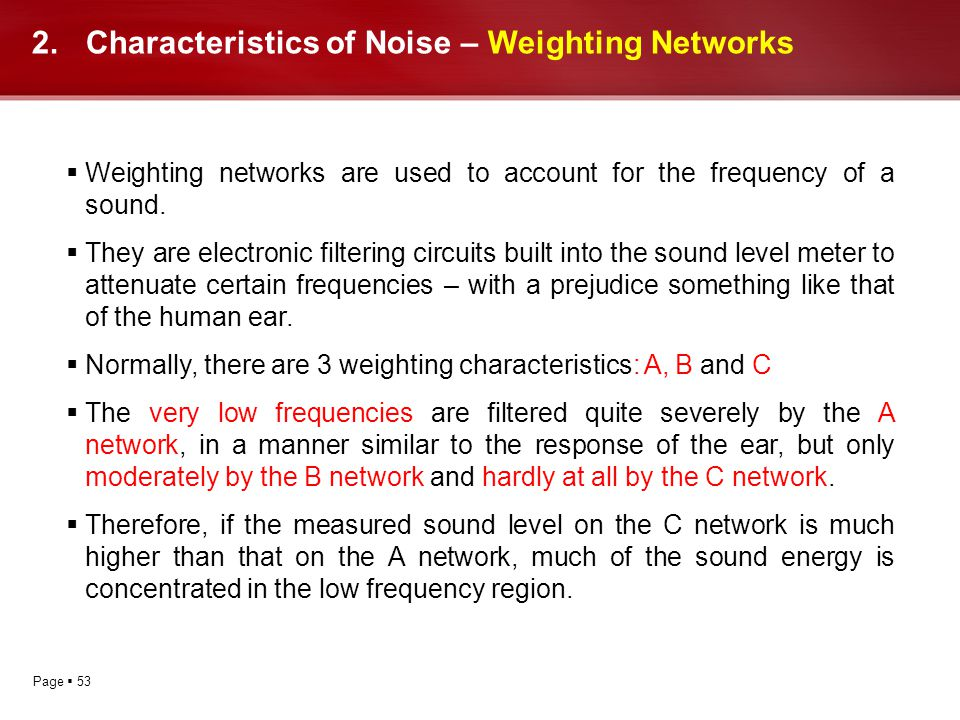Page 53 2.Characteristics of Noise – Weighting Networks Weighting networks are used to account for the frequency of a sound. They are electronic filte
