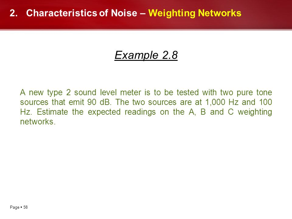 Page 58 2.Characteristics of Noise – Weighting Networks Example 2.8 A new type 2 sound level meter is to be tested with two pure tone sources that emi