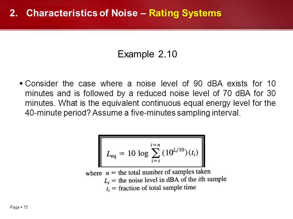 Page 75 2.Characteristics of Noise – Rating Systems Example 2.10 Consider the case where a noise level of 90 dBA exists for 10 minutes and is followed