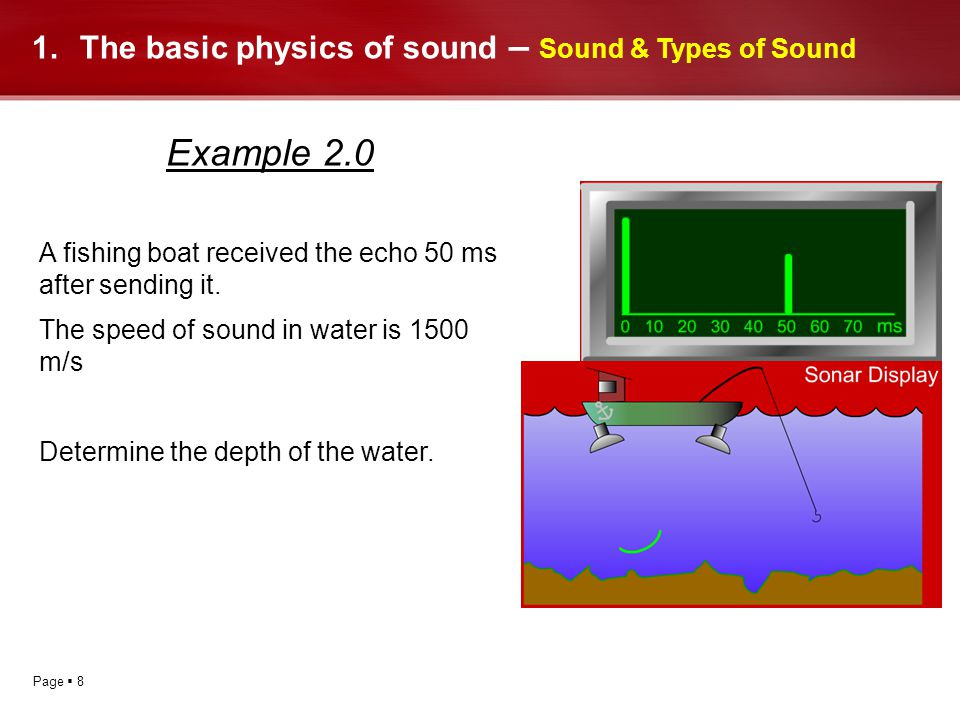 Page 8 1.The basic physics of sound – Sound & Types of Sound Example 2.0 A fishing boat received the echo 50 ms after sending it. The speed of sound i
