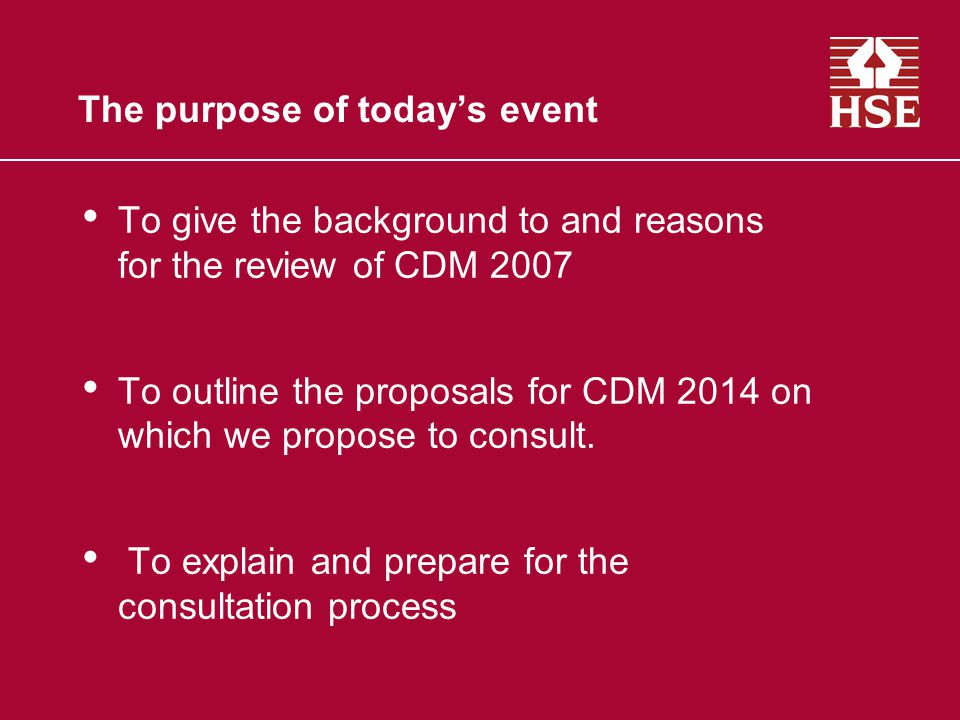 The purpose of todays event To give the background to and reasons for the review of CDM 2007 To outline the proposals for CDM 2014 on which we propose to consult.
