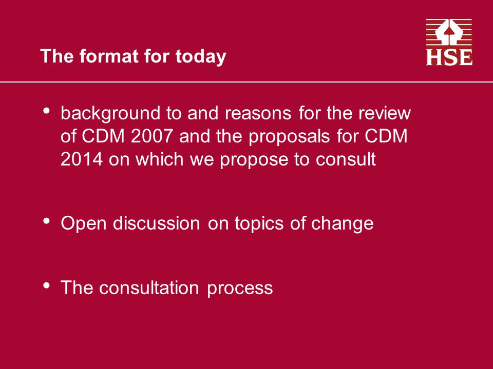 The format for today background to and reasons for the review of CDM 2007 and the proposals for CDM 2014 on which we propose to consult Open discussio