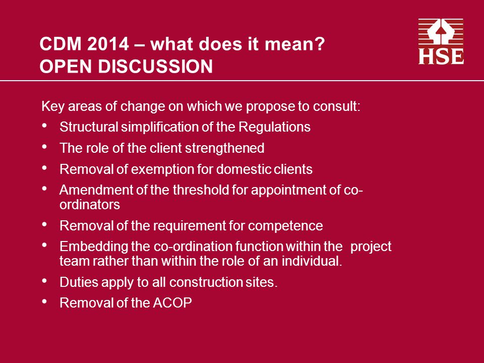 CDM 2014 – what does it mean? OPEN DISCUSSION Key areas of change on which we propose to consult: Structural simplification of the Regulations The rol