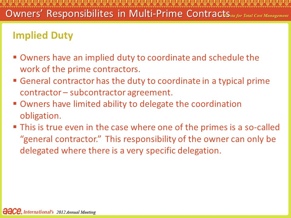 Implied Duty Owners have an implied duty to coordinate and schedule the work of the prime contractors. General contractor has the duty to coordinate i