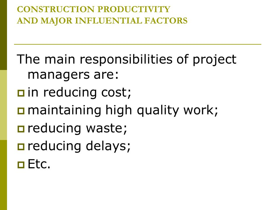 CONSTRUCTION PRODUCTIVITY AND MAJOR INFLUENTIAL FACTORS The main responsibilities of project managers are: in reducing cost; maintaining high quality
