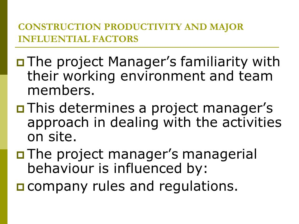 CONSTRUCTION PRODUCTIVITY AND MAJOR INFLUENTIAL FACTORS The project Managers familiarity with their working environment and team members. This determi
