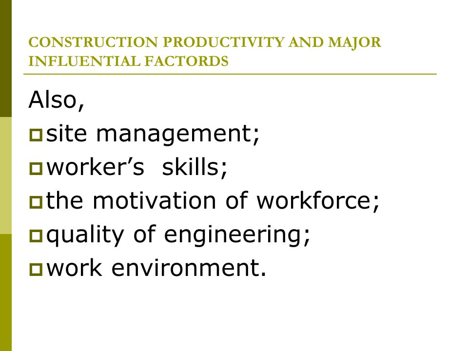 CONSTRUCTION PRODUCTIVITY AND MAJOR INFLUENTIAL FACTORDS Also, site management; workers skills; the motivation of workforce; quality of engineering; w