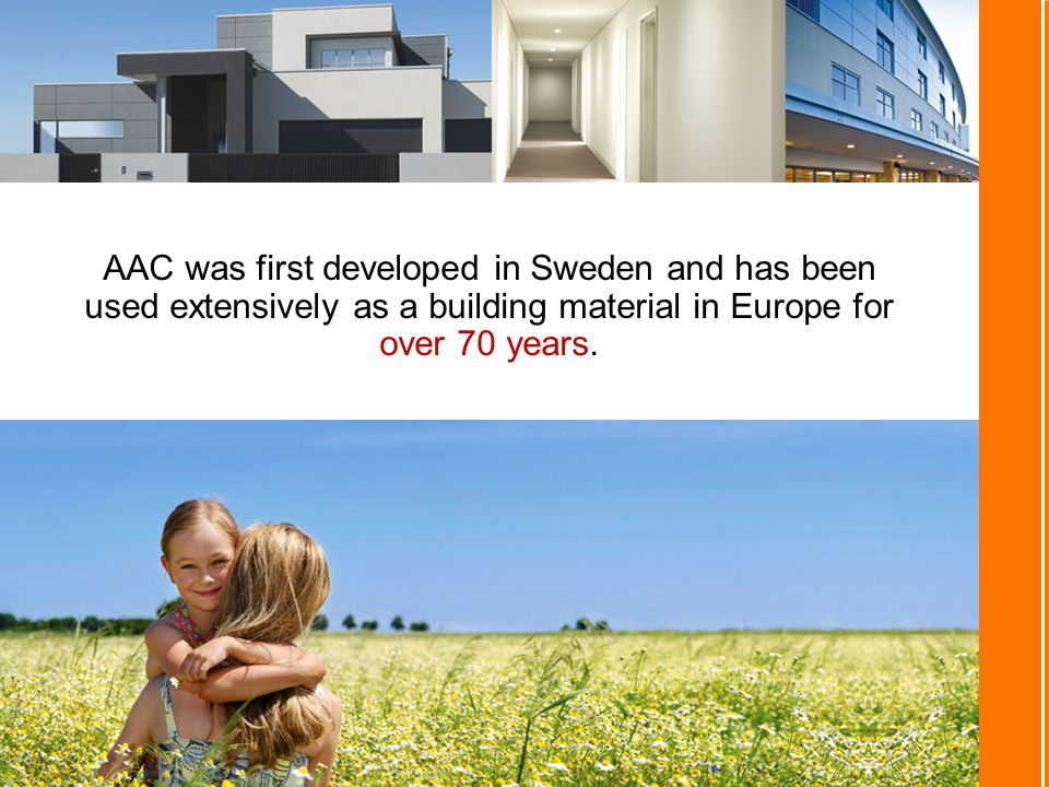 AAC was first developed in Sweden and has been used extensively as a building material in Europe for over 70 years.