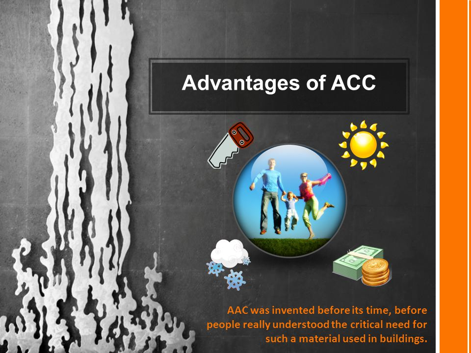 Advantages of ACC AAC was invented before its time, before people really understood the critical need for such a material used in buildings.