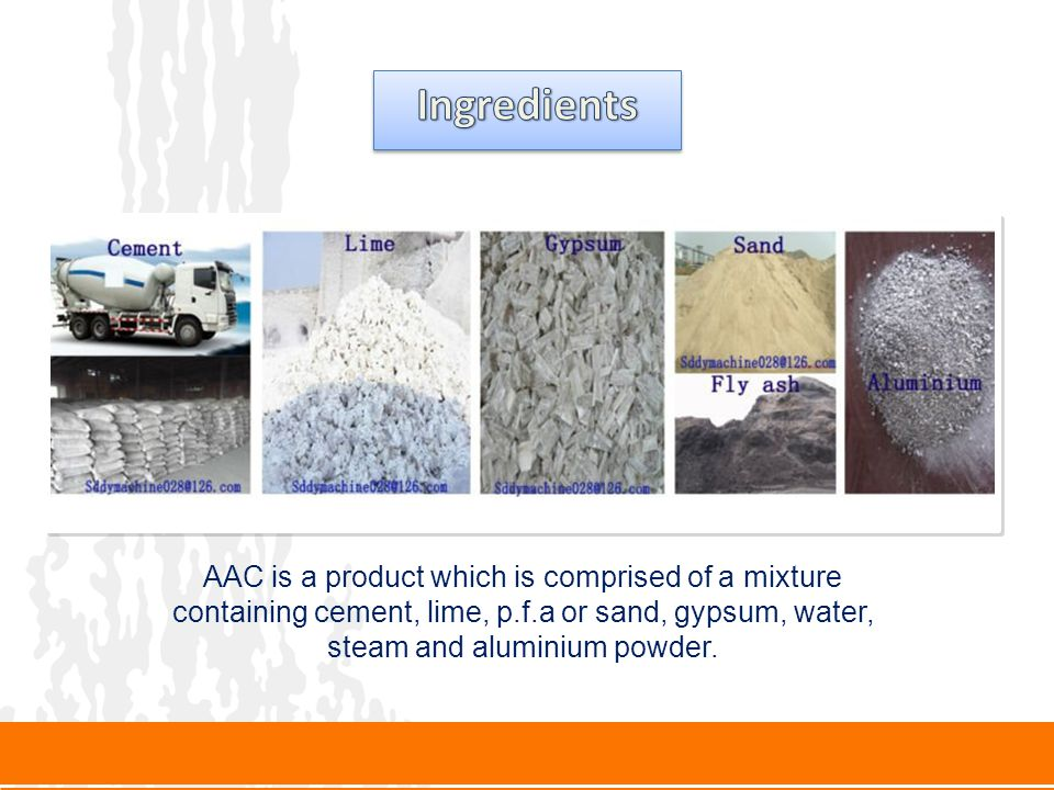 AAC is a product which is comprised of a mixture containing cement, lime, p.f.a or sand, gypsum, water, steam and aluminium powder.