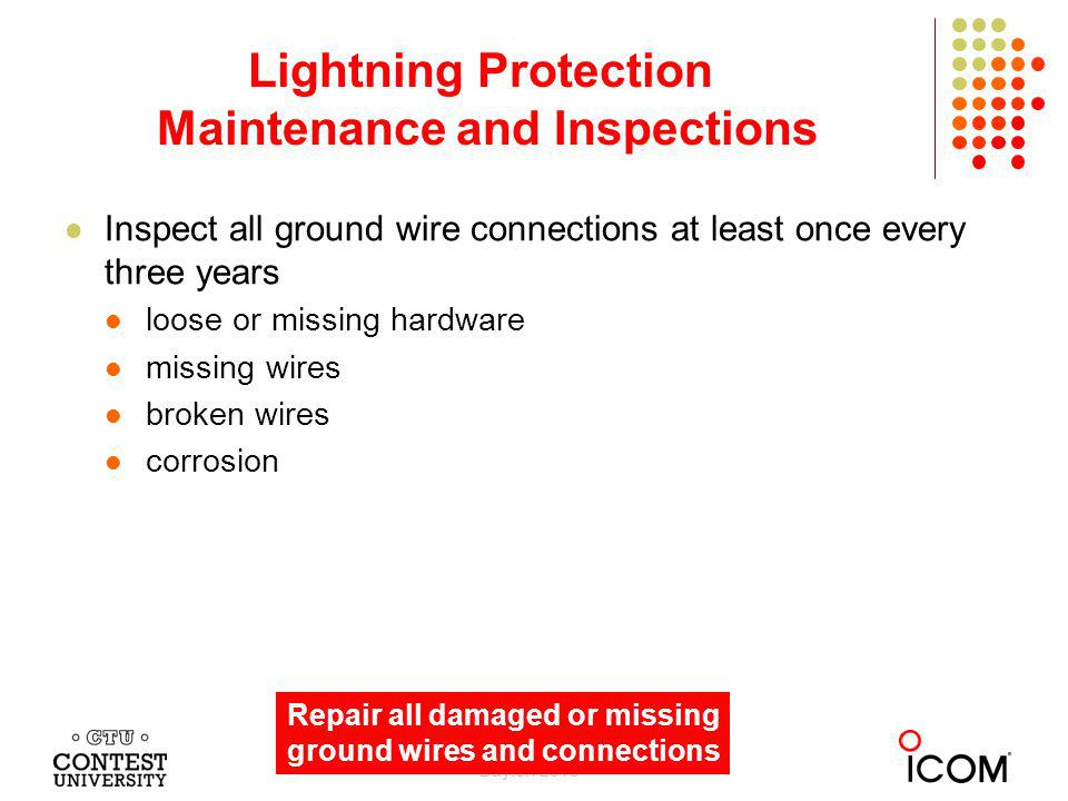 Inspect all ground wire connections at least once every three years loose or missing hardware missing wires broken wires corrosion Lightning Protection Maintenance and Inspections Dayton 2013 Repair all damaged or missing ground wires and connections
