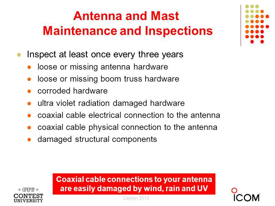 Inspect at least once every three years loose or missing antenna hardware loose or missing boom truss hardware corroded hardware ultra violet radiation damaged hardware coaxial cable electrical connection to the antenna coaxial cable physical connection to the antenna damaged structural components Antenna and Mast Maintenance and Inspections Dayton 2013 Coaxial cable connections to your antenna are easily damaged by wind, rain and UV