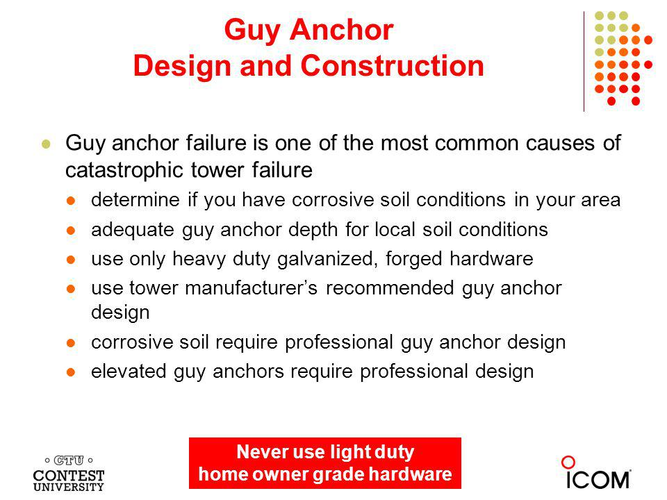 Guy anchor failure is one of the most common causes of catastrophic tower failure determine if you have corrosive soil conditions in your area adequate guy anchor depth for local soil conditions use only heavy duty galvanized, forged hardware use tower manufacturers recommended guy anchor design corrosive soil require professional guy anchor design elevated guy anchors require professional design Guy Anchor Design and Construction Dayton 2013 Never use light duty home owner grade hardware