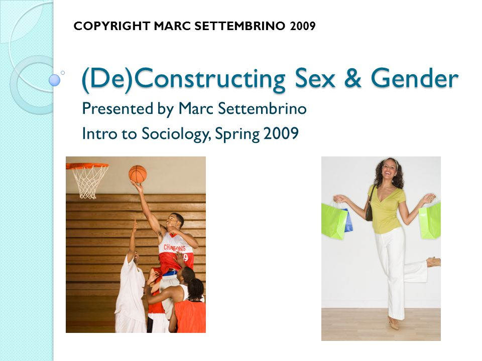 (De)Constructing Sex & Gender Presented by Marc Settembrino Intro to Sociology, Spring 2009 COPYRIGHT MARC SETTEMBRINO 2009