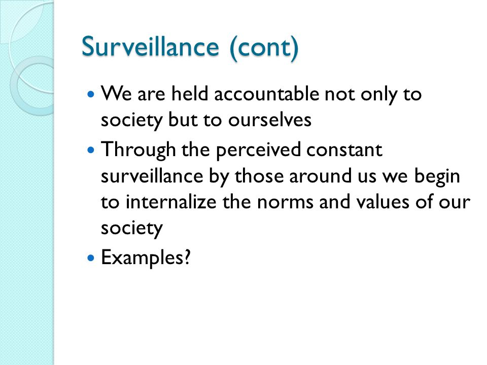 Surveillance (cont) We are held accountable not only to society but to ourselves Through the perceived constant surveillance by those around us we begin to internalize the norms and values of our society Examples?