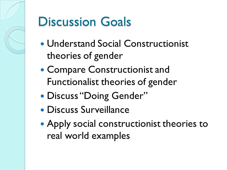 Discussion Goals Understand Social Constructionist theories of gender Compare Constructionist and Functionalist theories of gender Discuss Doing Gender Discuss Surveillance Apply social constructionist theories to real world examples