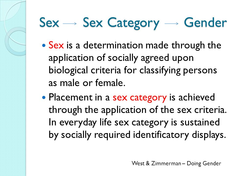 Sex Sex Category Gender Sex is a determination made through the application of socially agreed upon biological criteria for classifying persons as male or female.