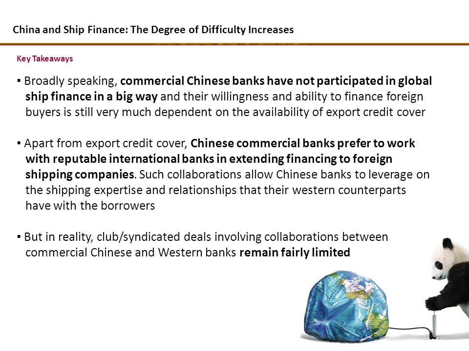Key Takeaways Broadly speaking, commercial Chinese banks have not participated in global ship finance in a big way and their willingness and ability t