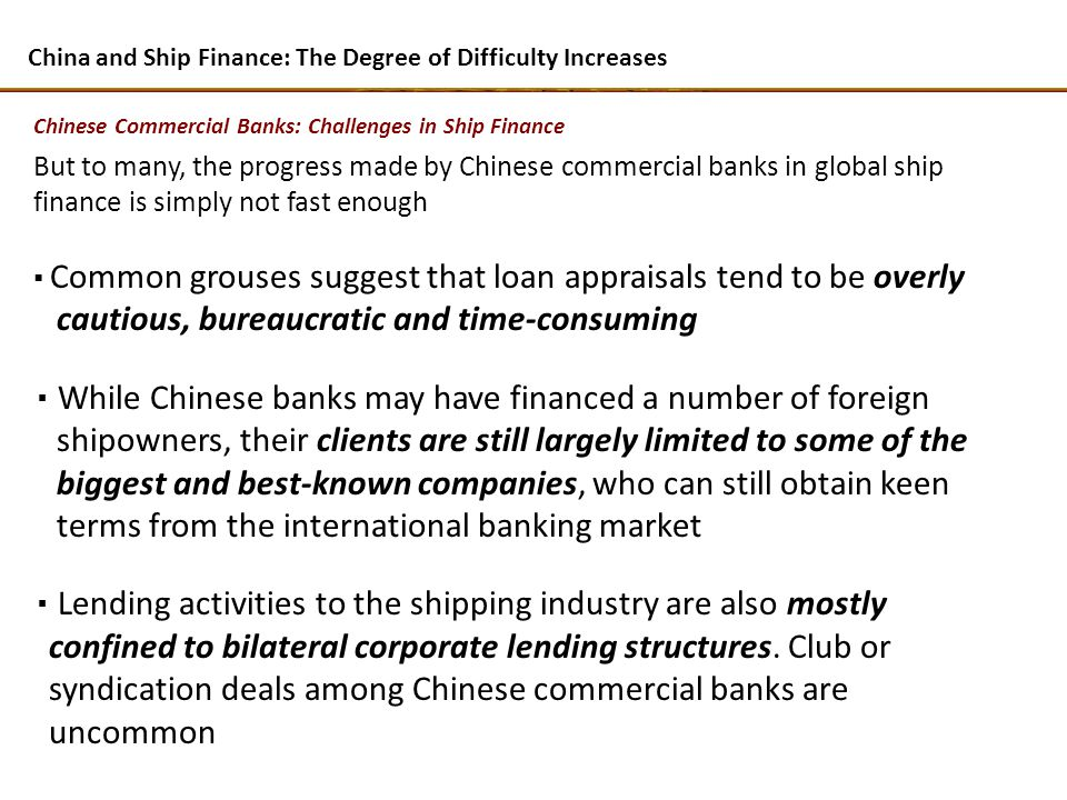 But to many, the progress made by Chinese commercial banks in global ship finance is simply not fast enough Common grouses suggest that loan appraisals tend to be overly cautious, bureaucratic and time-consuming While Chinese banks may have financed a number of foreign shipowners, their clients are still largely limited to some of the biggest and best-known companies, who can still obtain keen terms from the international banking market Lending activities to the shipping industry are also mostly confined to bilateral corporate lending structures.