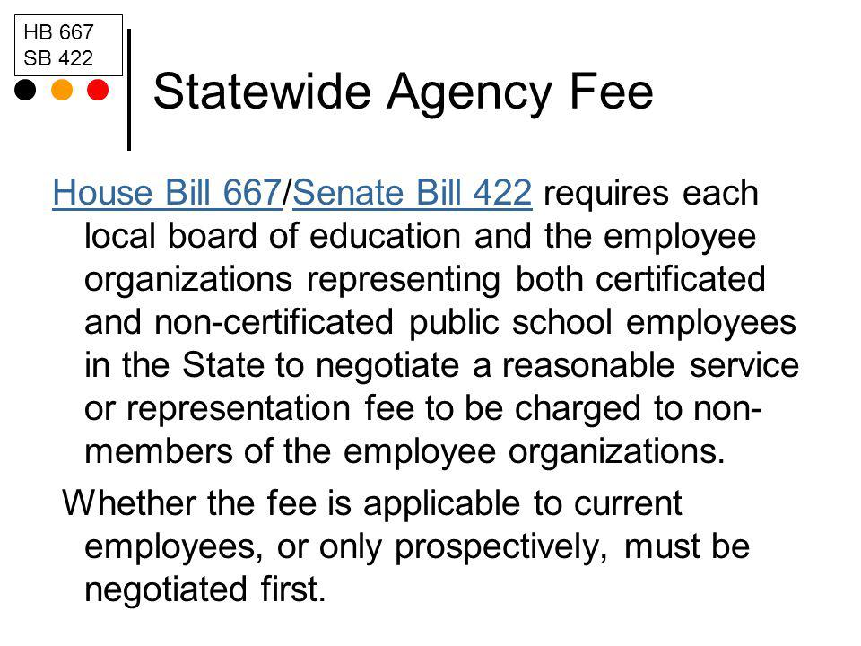Statewide Agency Fee House Bill 667House Bill 667/Senate Bill 422 requires each local board of education and the employee organizations representing both certificated and non-certificated public school employees in the State to negotiate a reasonable service or representation fee to be charged to non- members of the employee organizations.Senate Bill 422 Whether the fee is applicable to current employees, or only prospectively, must be negotiated first.