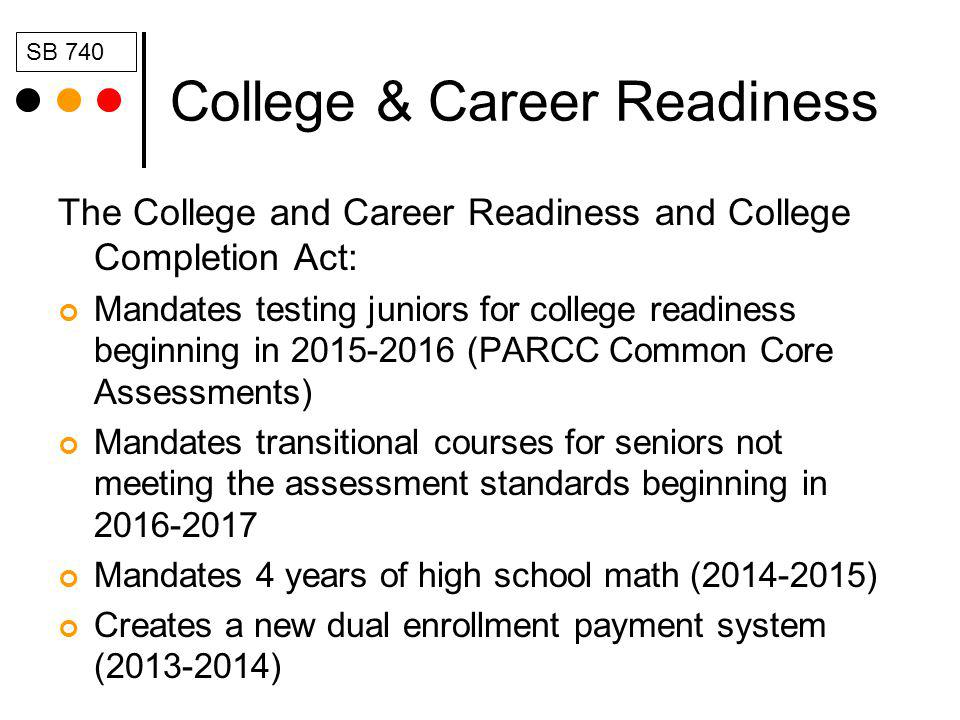 College & Career Readiness The College and Career Readiness and College Completion Act: Mandates testing juniors for college readiness beginning in 2015-2016 (PARCC Common Core Assessments) Mandates transitional courses for seniors not meeting the assessment standards beginning in 2016-2017 Mandates 4 years of high school math (2014-2015) Creates a new dual enrollment payment system (2013-2014) SB 740