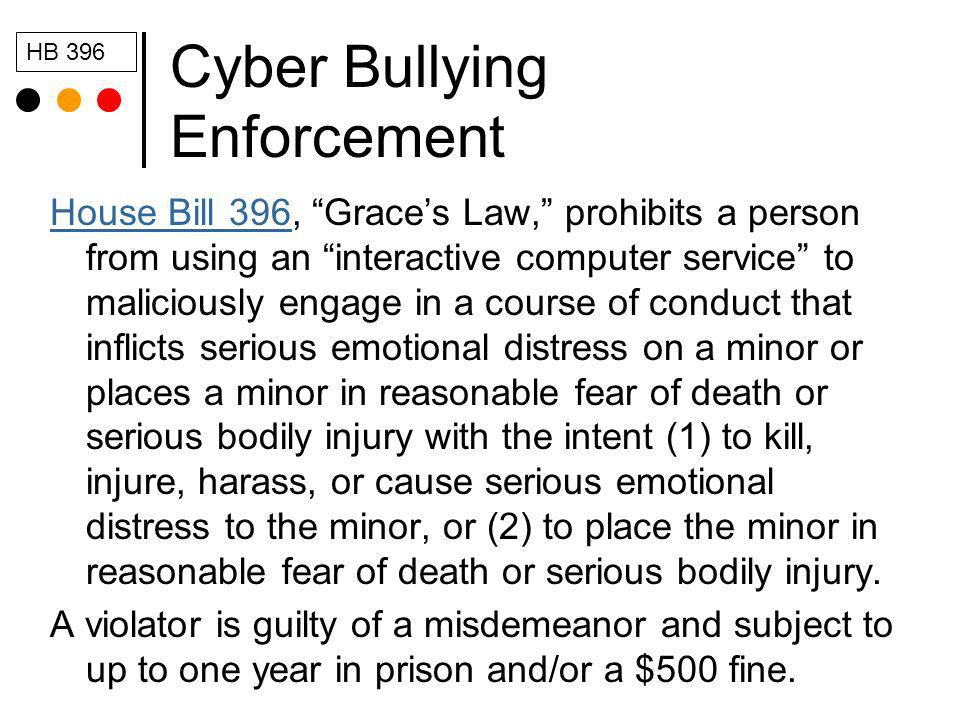 Cyber Bullying Enforcement House Bill 396House Bill 396, Graces Law, prohibits a person from using an interactive computer service to maliciously engage in a course of conduct that inflicts serious emotional distress on a minor or places a minor in reasonable fear of death or serious bodily injury with the intent (1) to kill, injure, harass, or cause serious emotional distress to the minor, or (2) to place the minor in reasonable fear of death or serious bodily injury.