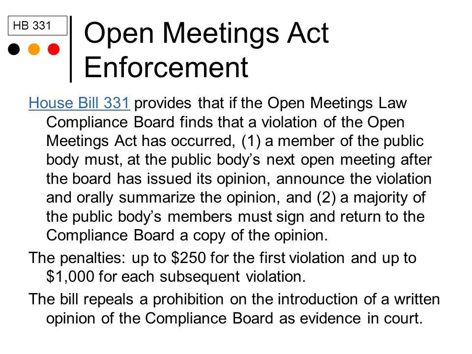 Open Meetings Act Enforcement House Bill 331House Bill 331 provides that if the Open Meetings Law Compliance Board finds that a violation of the Open Meetings Act has occurred, (1) a member of the public body must, at the public bodys next open meeting after the board has issued its opinion, announce the violation and orally summarize the opinion, and (2) a majority of the public bodys members must sign and return to the Compliance Board a copy of the opinion.