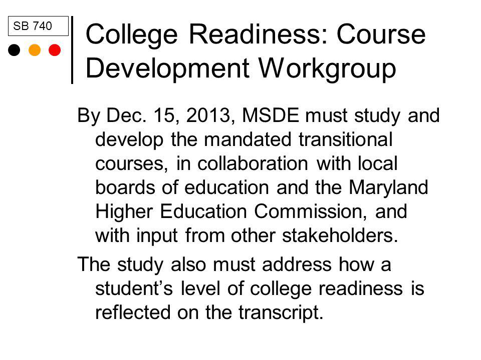 College Readiness: Course Development Workgroup By Dec. 15, 2013, MSDE must study and develop the mandated transitional courses, in collaboration with