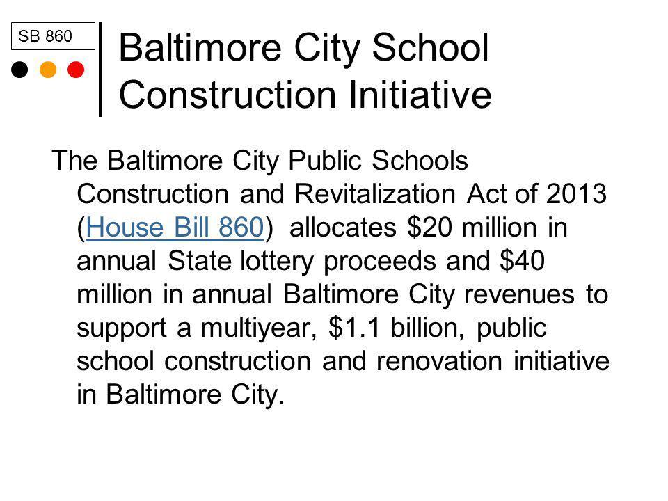 Baltimore City School Construction Initiative The Baltimore City Public Schools Construction and Revitalization Act of 2013 (House Bill 860) allocates