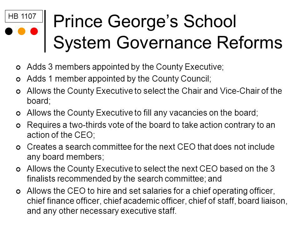 Prince Georges School System Governance Reforms Adds 3 members appointed by the County Executive; Adds 1 member appointed by the County Council; Allows the County Executive to select the Chair and Vice-Chair of the board; Allows the County Executive to fill any vacancies on the board; Requires a two-thirds vote of the board to take action contrary to an action of the CEO; Creates a search committee for the next CEO that does not include any board members; Allows the County Executive to select the next CEO based on the 3 finalists recommended by the search committee; and Allows the CEO to hire and set salaries for a chief operating officer, chief finance officer, chief academic officer, chief of staff, board liaison, and any other necessary executive staff.