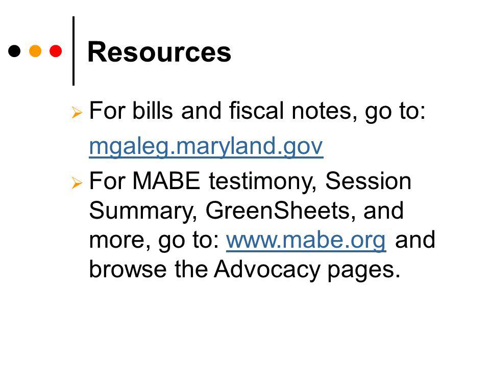 Resources For bills and fiscal notes, go to: mgaleg.maryland.gov For MABE testimony, Session Summary, GreenSheets, and more, go to: www.mabe.org and browse the Advocacy pages.www.mabe.org