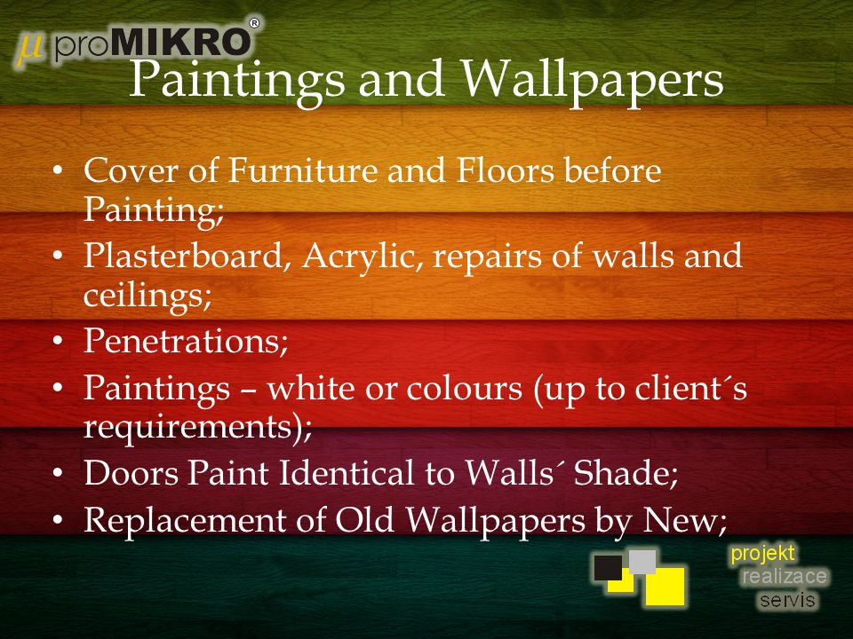 Paintings and Wallpapers Cover of Furniture and Floors before Painting; Plasterboard, Acrylic, repairs of walls and ceilings; Penetrations; Paintings – white or colours (up to client´s requirements); Doors Paint Identical to Walls´ Shade; Replacement of Old Wallpapers by New;