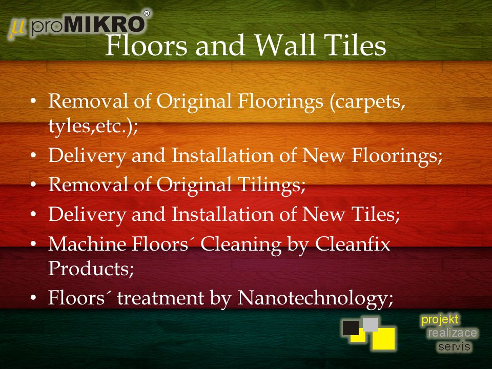 Floors and Wall Tiles Removal of Original Floorings (carpets, tyles,etc.); Delivery and Installation of New Floorings; Removal of Original Tilings; Delivery and Installation of New Tiles; Machine Floors´ Cleaning by Cleanfix Products; Floors´ treatment by Nanotechnology;