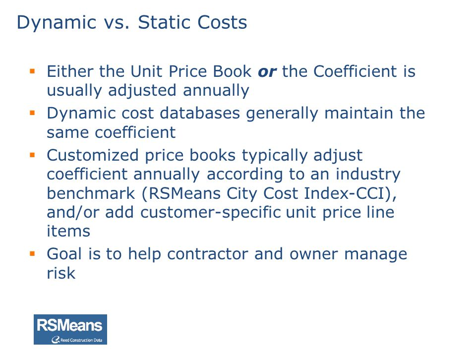 Either the Unit Price Book or the Coefficient is usually adjusted annually Dynamic cost databases generally maintain the same coefficient Customized p