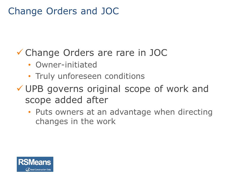 Change Orders are rare in JOC Owner-initiated Truly unforeseen conditions UPB governs original scope of work and scope added after Puts owners at an a