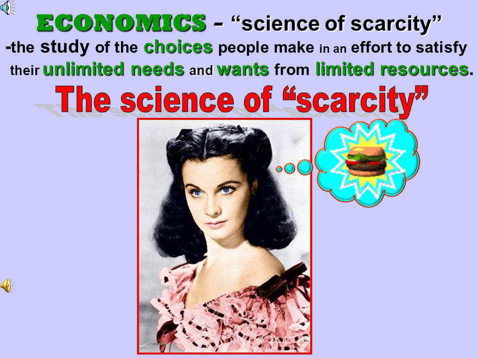 No horn of plenty Scarcity Choices What is given up ECONOMICS Unlimited Needs and Wants Demand In other words THIS is not the case.