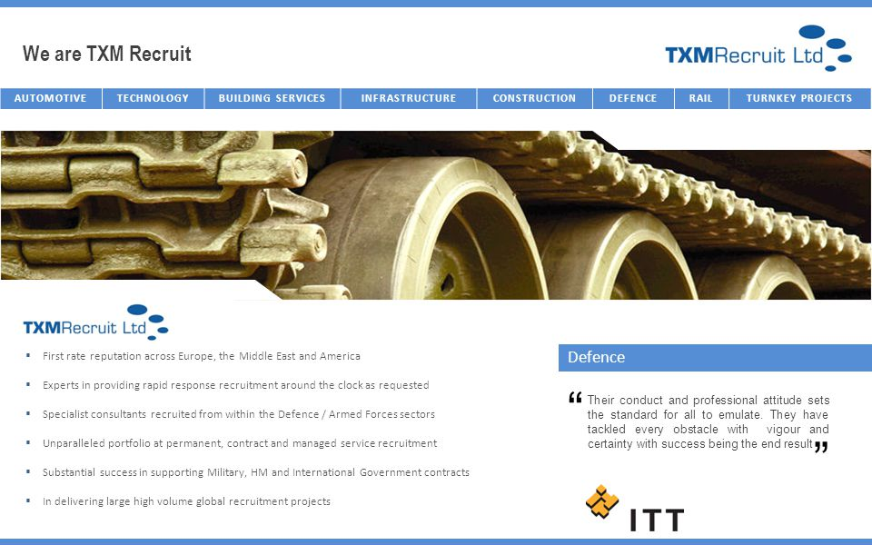 We are TXM Recruit AUTOMOTIVETECHNOLOGYBUILDING SERVICESINFRASTRUCTURECONSTRUCTIONDEFENCERAILTURNKEY PROJECTS Defence First rate reputation across Eur