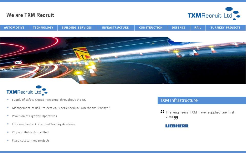 We are TXM Recruit AUTOMOTIVETECHNOLOGYBUILDING SERVICESINFRASTRUCTURECONSTRUCTIONDEFENCERAILTURNKEY PROJECTS TXM Infrastructure Supply of Safety Critical Personnel throughout the UK Management of Rail Projects via Experienced Rail Operations Manager Provision of Highway Operatives In-house Lantra Accredited Training Academy City and Guilds Accredited Fixed cost turnkey projects The engineers TXM have supplied are first class