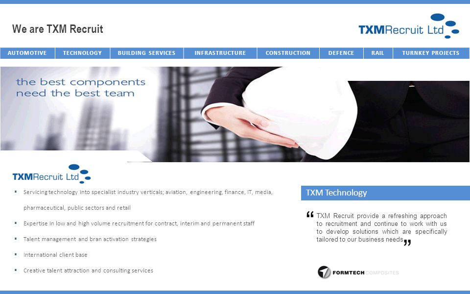 We are TXM Recruit AUTOMOTIVETECHNOLOGYBUILDING SERVICESINFRASTRUCTURECONSTRUCTIONDEFENCERAILTURNKEY PROJECTS TXM Technology Servicing technology into specialist industry verticals; aviation, engineering, finance, IT, media, pharmaceutical, public sectors and retail Expertise in low and high volume recruitment for contract, interim and permanent staff Talent management and bran activation strategies International client base Creative talent attraction and consulting services TXM Recruit provide a refreshing approach to recruitment and continue to work with us to develop solutions which are specifically tailored to our business needs