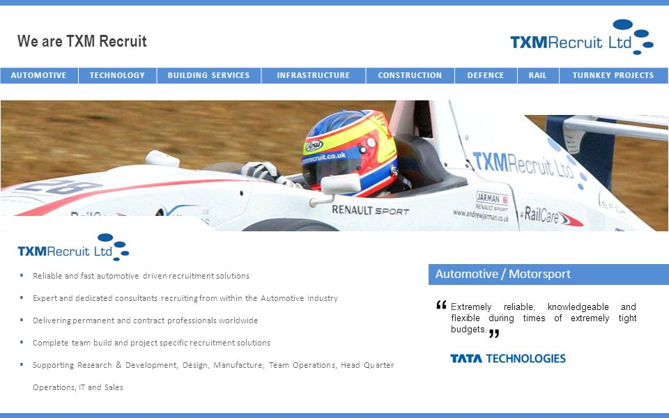 We are TXM Recruit AUTOMOTIVETECHNOLOGYBUILDING SERVICESINFRASTRUCTURECONSTRUCTIONDEFENCERAILTURNKEY PROJECTS Automotive / Motorsport Reliable and fast automotive driven recruitment solutions Expert and dedicated consultants recruiting from within the Automotive Industry Delivering permanent and contract professionals worldwide Complete team build and project specific recruitment solutions Supporting Research & Development, Design, Manufacture, Team Operations, Head Quarter Operations, IT and Sales Extremely reliable, knowledgeable and flexible during times of extremely tight budgets.