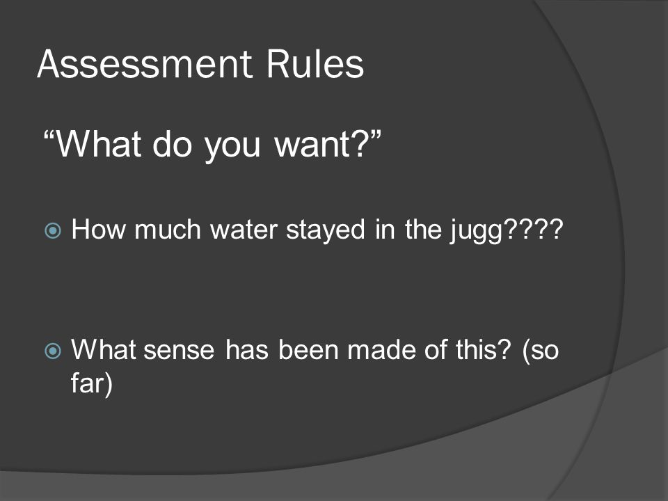 Assessment Rules What do you want? How much water stayed in the jugg???? What sense has been made of this? (so far)