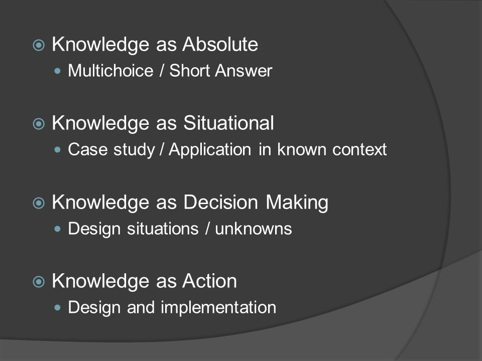 Knowledge as Absolute Multichoice / Short Answer Knowledge as Situational Case study / Application in known context Knowledge as Decision Making Design situations / unknowns Knowledge as Action Design and implementation