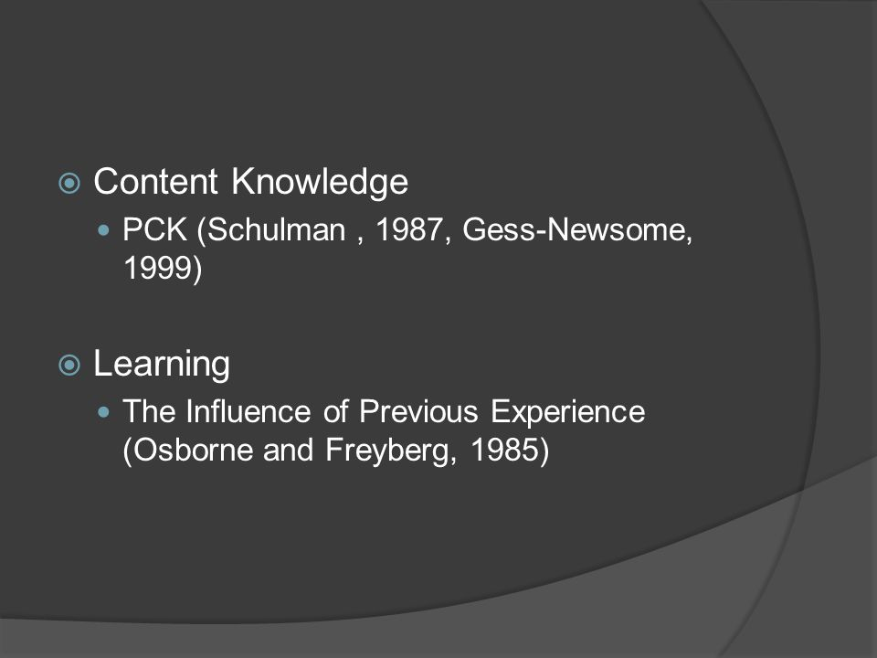 Content Knowledge PCK (Schulman, 1987, Gess-Newsome, 1999) Learning The Influence of Previous Experience (Osborne and Freyberg, 1985)