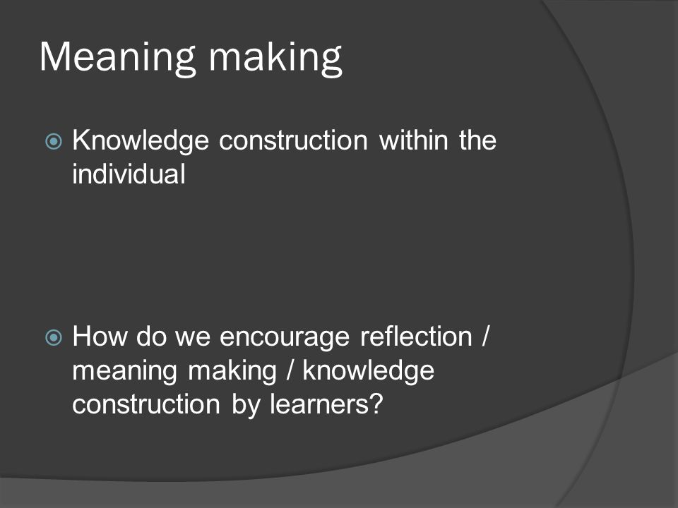 Meaning making Knowledge construction within the individual How do we encourage reflection / meaning making / knowledge construction by learners