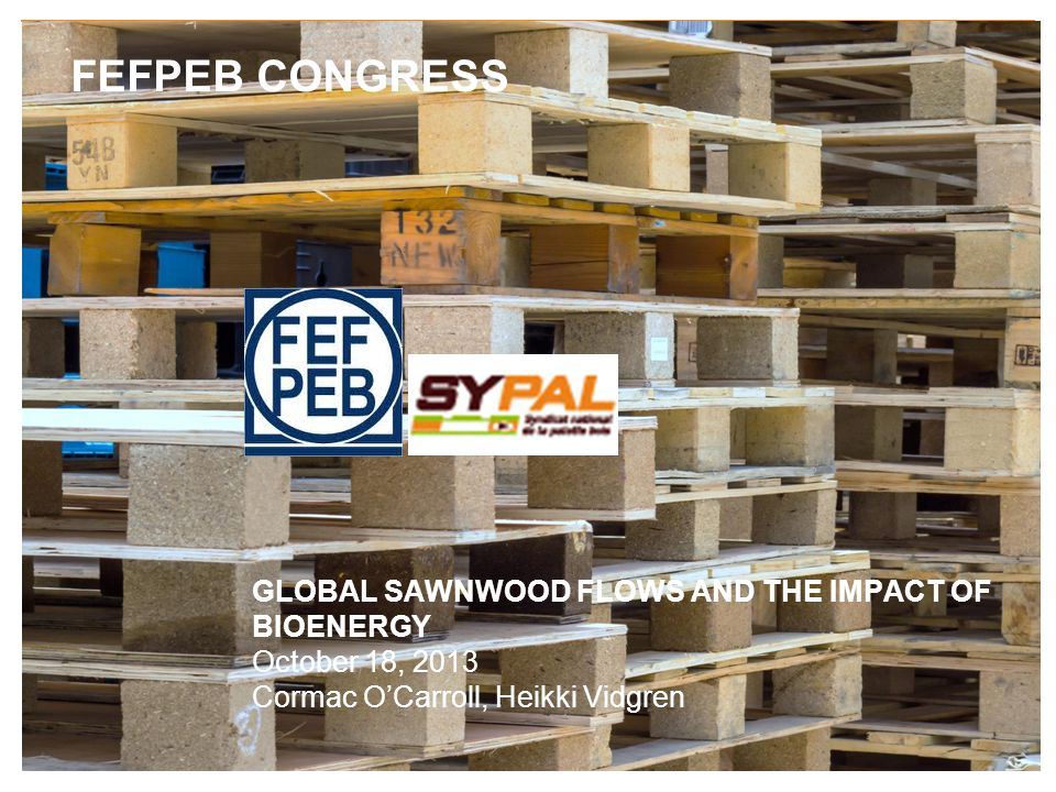FEFPEB CONGRESS GLOBAL SAWNWOOD FLOWS AND THE IMPACT OF BIOENERGY October 18, 2013 Cormac OCarroll, Heikki Vidgren